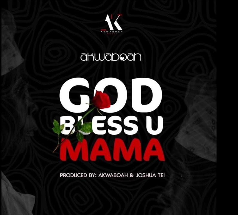 DOWNLOAD MP3: Akwaboah – God Bless U Mama