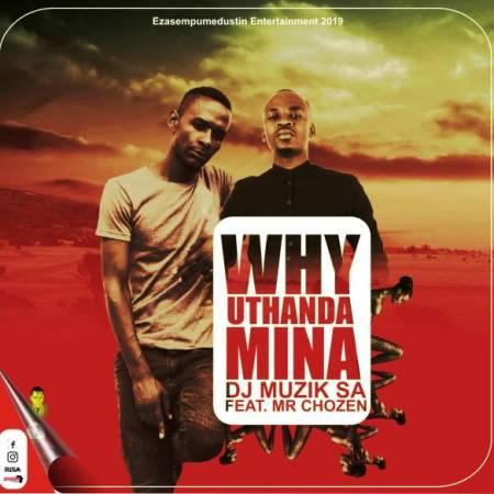 DOWNLOAD MP3: DJ Muzik SA – Why Uthanda Mina Ft. Mr Chozen