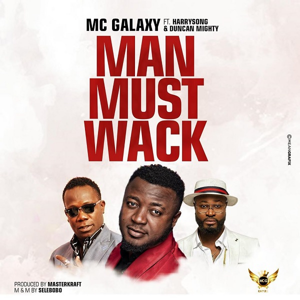 DOWNLOAD MP3: MC Galaxy – Man Must Wack Ft. Harrysong, Duncan Mighty