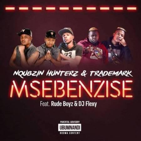 Download mp3: Nqubzin Hunterz & Trademark – Msebenzise Ft. RudeBoyz & DJ Flexy