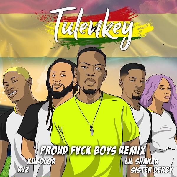 DOWNLOAD MP3: Tulenkey – Proud Fvck Boys (Ghana Version) Ft. Lil Shaker, RJZ, Kubolor, Sister Derby