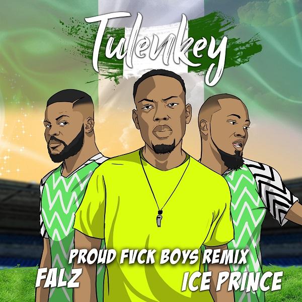DOWNLOAD MP3: Tulenkey – Proud Fvck Boys  Remix (Naija Version) Ft. Falz, Ice Prince