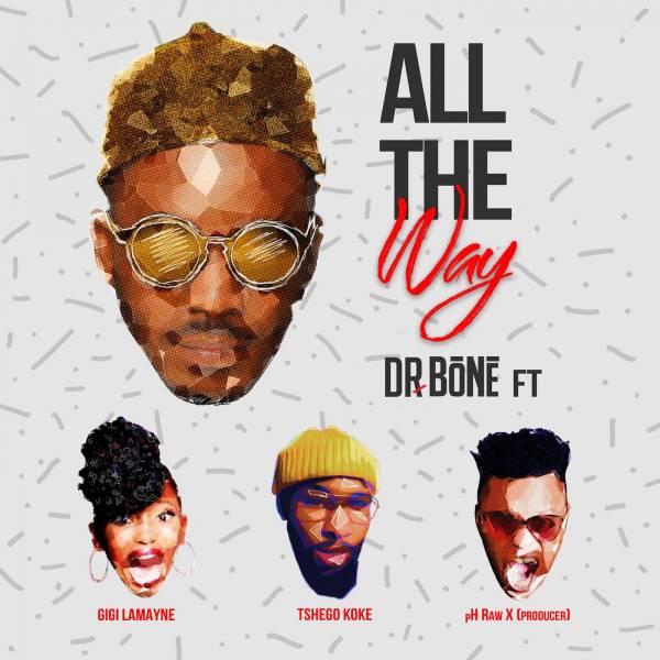 DOWNLOAD MP3: Dr. Bone – All The Way Ft. Gigi Lamayne x Tshego Koke & pH Raw X
